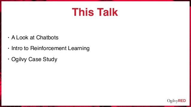 This Talk • A Look at Chatbots • Intro to Reinforcement Learning • Ogilvy Case Study