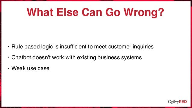 • Rule based logic is insufficient to meet customer inquiries • Chatbot doesn't work with existing business systems • Weak ...