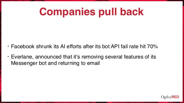 Companies pull back • Facebook shrunk its AI efforts after its bot API fail rate hit 70% • Everlane, announced that it's r...