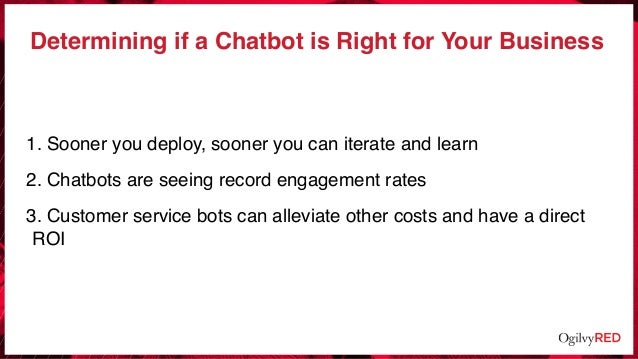Determining if a Chatbot is Right for Your Business 1. Sooner you deploy, sooner you can iterate and learn 2. Chatbots are...