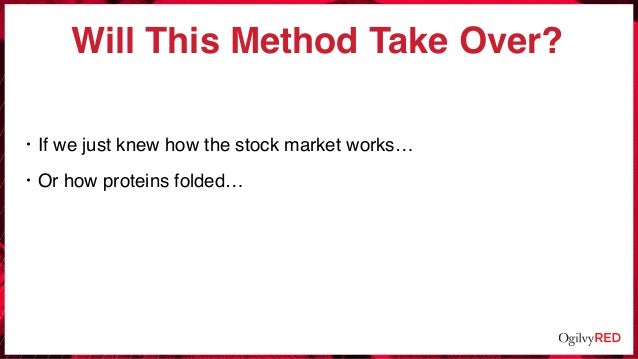 Will This Method Take Over? • If we just knew how the stock market works… • Or how proteins folded…