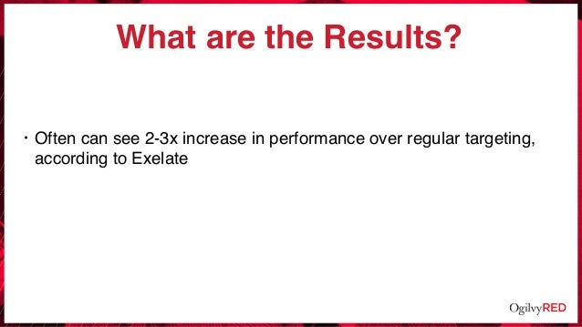What are the Results? • Often can see 2-3x increase in performance over regular targeting, according to Exelate