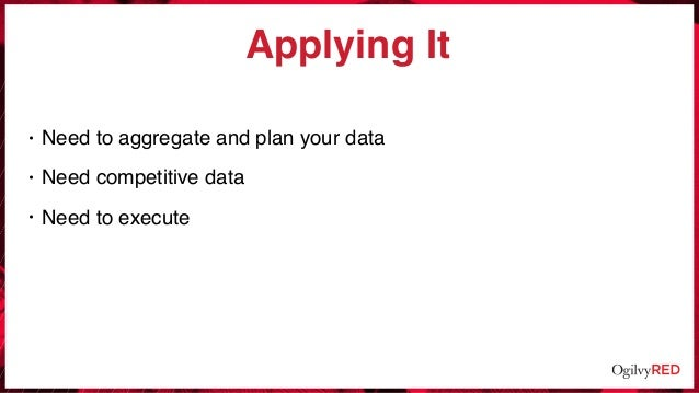 Applying It • Need to aggregate and plan your data • Need competitive data • Need to execute