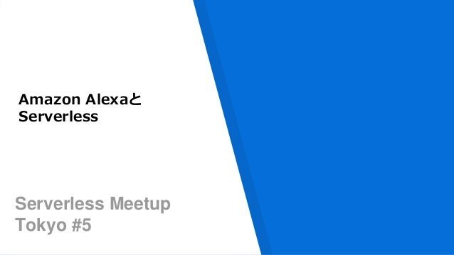 Serverless Meetup Tokyo #5 Amazon Alexaと Serverless