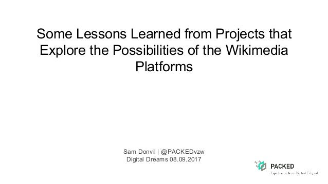 Some Lessons Learned from Projects that Explore the Possibilities of the Wikimedia Platforms Sam Donvil | @PACKEDvzw Digit...