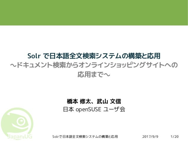 2017/9/9Solrで日本語全文検索システムの構築と応用 1/20 Solr で日本語全文検索システムの構築と応用 ~ドキュメント検索からオンラインショッピングサイトへの 応用まで~ 橋本 修太、武山 文信 日本 openSUSE ユーザ会