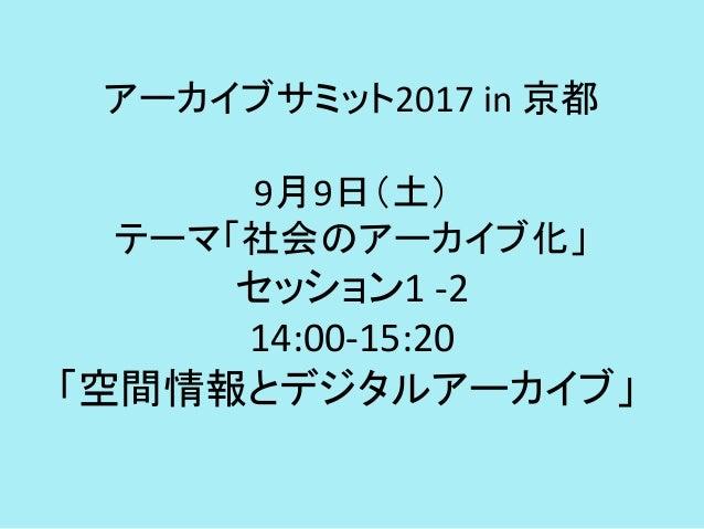 アーカイブサミット2017 in 京都 9月9日(土) テーマ「社会のアーカイブ化」 セッション1 -2 14:00-15:20 「空間情報とデジタルアーカイブ」