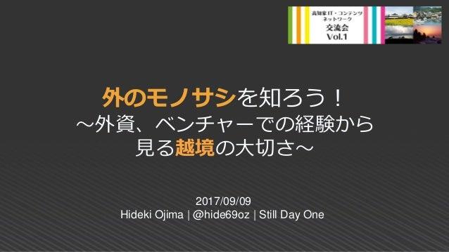 外のモノサシを知ろう! ~外資、ベンチャーでの経験から 見る越境の大切さ~ 2017/09/09 Hideki Ojima | @hide69oz | Still Day One