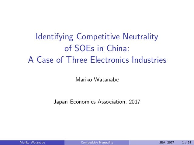 Identifying Competitive Neutrality of SOEs in China: A Case of Three Electronics Industries Mariko Watanabe Japan Economic...