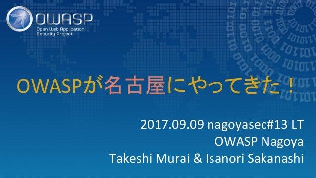 2017.09.09 nagoyasec#13 LT OWASP Nagoya Takeshi Murai & Isanori Sakanashi OWASPが名古屋にやってきた!