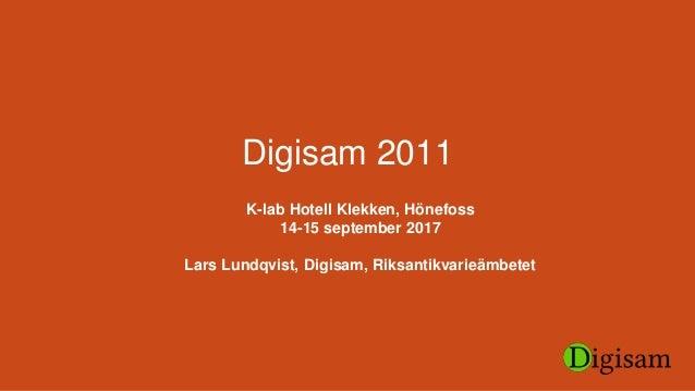Digisam 2011 K-lab Hotell Klekken, Hönefoss 14-15 september 2017 Lars Lundqvist, Digisam, Riksantikvarieämbetet