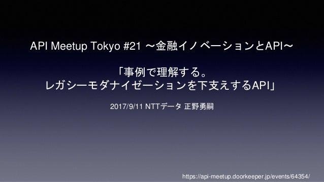 API Meetup Tokyo #21 〜金融イノベーションとAPI〜 「事例で理解する。 レガシーモダナイゼーションを下支えするAPI」 2017/9/11 NTTデータ 正野勇嗣 https://api-meetup.doorkeeper...