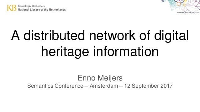 A distributed network of digital heritage information Enno Meijers Semantics Conference – Amsterdam – 12 September 2017