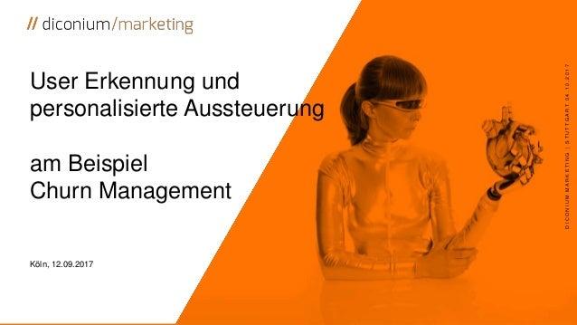 User Erkennung und personalisierte Aussteuerung am Beispiel Churn Management Köln, 12.09.2017 DICONIUMMARKETING|STUTTGART0...