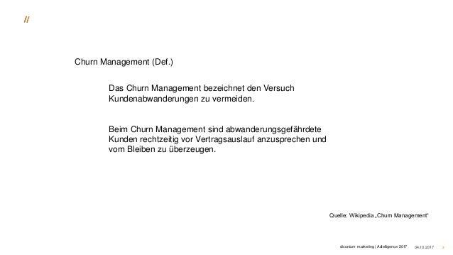 04.10.2017 3 Das Churn Management bezeichnet den Versuch Kundenabwanderungen zu vermeiden. Beim Churn Management sind abwa...
