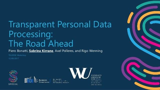 Transparent Personal Data Processing: The Road Ahead Piero Bonatti, Sabrina Kirrane, Axel Polleres, and Rigo Wenning TELER...