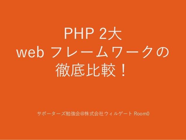PHP 2大 web フレームワークの 徹底比較! サポーターズ勉強会@株式会社ウィルゲート Room0