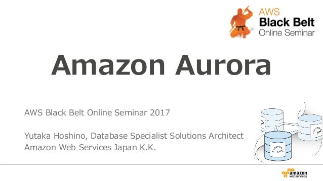 Amazon Aurora AWS Black Belt Online Seminar 2017 Yutaka Hoshino, Database Specialist Solutions Architect Amazon Web Servic...