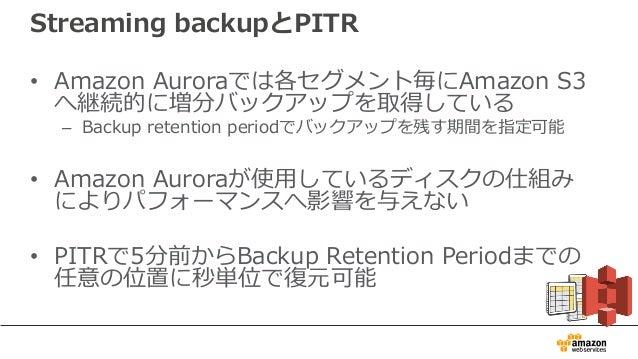 Streaming backupとPITR • Amazon Auroraでは各セグメント毎にAmazon S3 へ継続的に増分バックアップを取得している – Backup retention periodでバックアップを残す期間を指定可能 •...