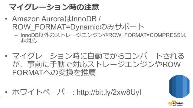 マイグレーション時の注意 • Amazon AuroraはInnoDB / ROW_FORMAT=Dynamicのみサポート – InnoDB以外のストレージエンジンやROW_FORMAT=COMPRESSは ⾮対応 • マイグレーション時に⾃...