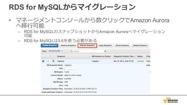RDS for MySQLからマイグレーション • マネージメントコンソールから数クリックでAmazon Aurora へ移⾏可能 – RDS for MySQLのスナップショットからAmazon Auroraへマイグレーション 可能 – RD...