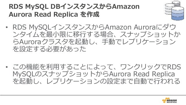 RDS MySQL DBインスタンスからAmazon Aurora Read Replica を作成 • RDS MySQLインスタンスからAmazon Auroraにダウ ンタイムを最⼩限に移⾏する場合、スナップショットか らAuroraクラ...