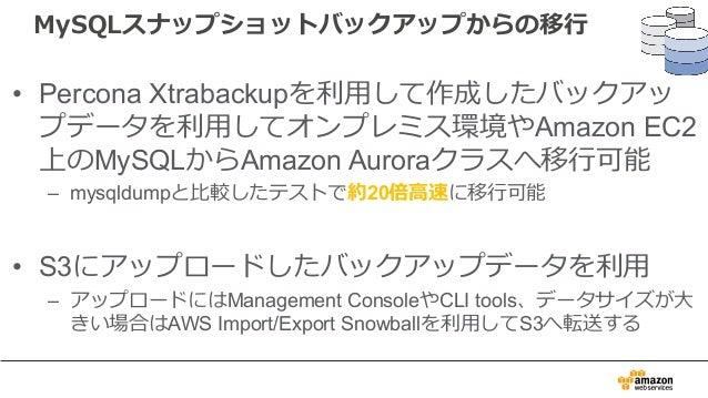 MySQLスナップショットバックアップからの移⾏ • Percona Xtrabackupを利⽤して作成したバックアッ プデータを利⽤してオンプレミス環境やAmazon EC2 上のMySQLからAmazon Auroraクラスへ移⾏可能 – ...