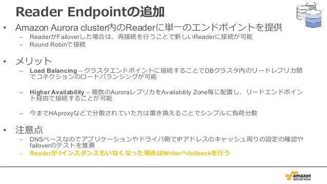 Reader Endpointの追加 • Amazon Aurora cluster内のReaderに単⼀のエンドポイントを提供 – ReaderがFailoverした場合は、再接続を⾏うことで新しいReaderに接続が可能 – Round R...