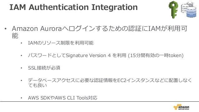 IAM Authentication Integration • Amazon Auroraへログインするための認証にIAMが利⽤可 能 • IAMのリソース制限を利⽤可能 • パスワードとしてSignature Version 4 を利⽤ (...