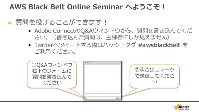 質問を投げることができます! • Adobe ConnectのQ&Aウィンドウから、質問を書き込んでくだ さい。(書き込んだ質問は、主催者にしか⾒えません) • Twitterへツイートする際はハッシュタグ #awsblackbelt を ご利...
