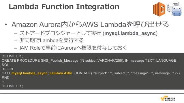 Lambda Function Integration • Amazon Aurora内からAWS Lambdaを呼び出せる – ストアードプロシジャーとして実⾏ (mysql.lambda_async) – ⾮同期でLambdaを実⾏する –...