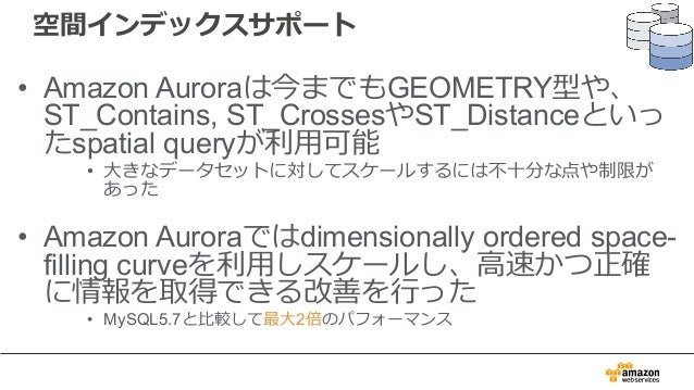 空間インデックスサポート • Amazon Auroraは今までもGEOMETRY型や、 ST_Contains, ST_CrossesやST_Distanceといっ たspatial queryが利⽤可能 • ⼤きなデータセットに対してスケー...