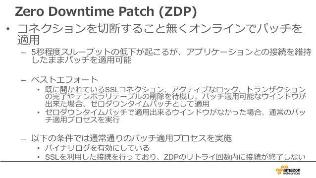Zero Downtime Patch (ZDP) • コネクションを切断すること無くオンラインでパッチを 適⽤ – 5秒程度スループットの低下が起こるが、アプリケーションとの接続を維持 したままパッチを適⽤可能 – ベストエフォート • 既に...