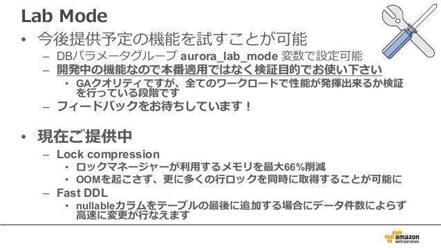 Lab Mode • 今後提供予定の機能を試すことが可能 – DBパラメータグループ aurora_lab_mode 変数で設定可能 – 開発中の機能なので本番適⽤ではなく検証⽬的でお使い下さい • GAクオリティですが、全てのワークロードで性...
