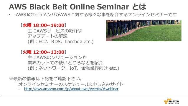 AWS Black Belt Online Seminar とは • AWSJのTechメンバがAWSに関する様々な事を紹介するオンラインセミナーです 【⽔曜 18:00~19:00】 主にAWSサービスの紹介や アップデートの解説 (例:EC...
