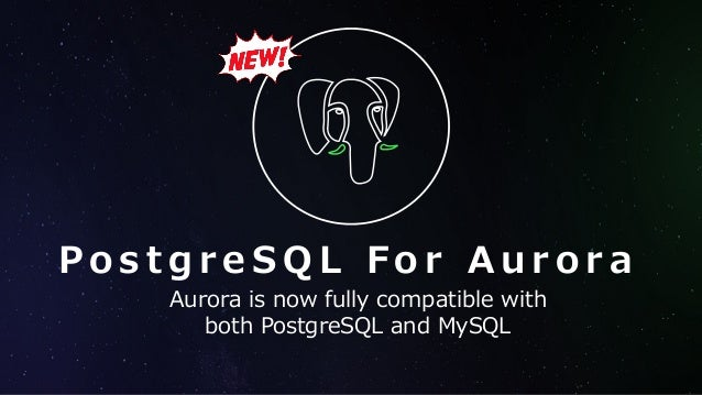 P o s t g r e S Q L F o r A u r o r a Aurora is now fully compatible with both PostgreSQL and MySQL