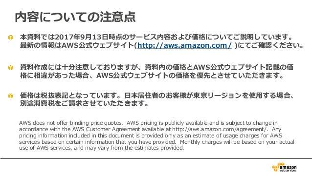 本資料では2017年9⽉13⽇時点のサービス内容および価格についてご説明しています。 最新の情報はAWS公式ウェブサイト(http://aws.amazon.com/ )にてご確認ください。 資料作成には⼗分注意しておりますが、資料内の価格とA...