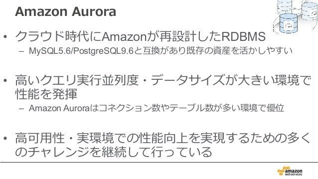 Amazon Aurora • クラウド時代にAmazonが再設計したRDBMS – MySQL5.6/PostgreSQL9.6と互換があり既存の資産を活かしやすい • ⾼いクエリ実⾏並列度・データサイズが⼤きい環境で 性能を発揮 – Ama...