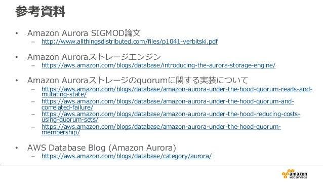 参考資料 • Amazon Aurora SIGMOD論⽂ – http://www.allthingsdistributed.com/files/p1041-verbitski.pdf • Amazon Auroraストレージエンジン – h...
