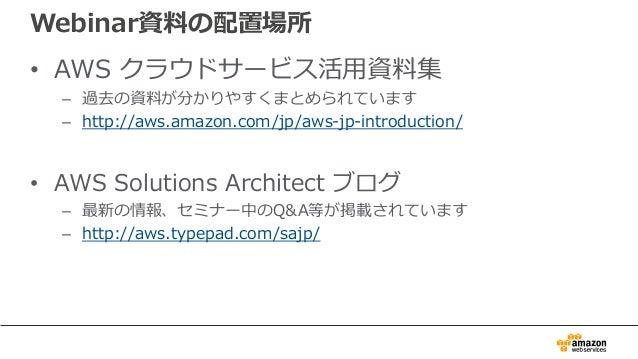 Webinar資料の配置場所 • AWS クラウドサービス活⽤資料集 – 過去の資料が分かりやすくまとめられています – http://aws.amazon.com/jp/aws-jp-introduction/ • AWS Solutions...