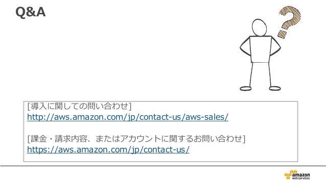 Q&A [導⼊に関しての問い合わせ] http://aws.amazon.com/jp/contact-us/aws-sales/ [課⾦・請求内容、またはアカウントに関するお問い合わせ] https://aws.amazon.com/jp/c...