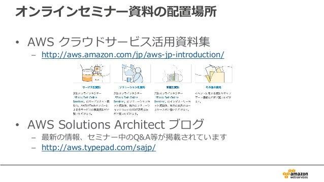 オンラインセミナー資料の配置場所 • AWS クラウドサービス活⽤資料集 – http://aws.amazon.com/jp/aws-jp-introduction/ • AWS Solutions Architect ブログ – 最新の情報...