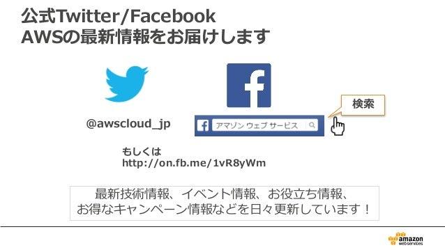 公式Twitter/Facebook AWSの最新情報をお届けします @awscloud_jp 検索 最新技術情報、イベント情報、お役⽴ち情報、 お得なキャンペーン情報などを⽇々更新しています! もしくは http://on.fb.me/1vR...