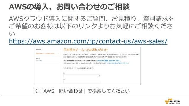 AWSの導⼊、お問い合わせのご相談 AWSクラウド導⼊に関するご質問、お⾒積り、資料請求を ご希望のお客様は以下のリンクよりお気軽にご相談くださ い https://aws.amazon.com/jp/contact-us/aws-sales/...