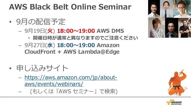 AWS Black Belt Online Seminar • 9⽉の配信予定 – 9⽉19⽇(⽕) 18:00〜19:00 AWS DMS • 開催⽇時が通常と異なりますのでご注意ください – 9⽉27⽇(⽔) 18:00〜19:00 Ama...
