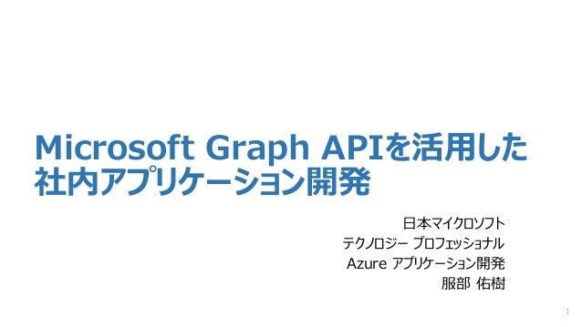 Microsoft Graph APIを活用した 社内アプリケーション開発 日本マイクロソフト テクノロジー プロフェッショナル Azure アプリケーション開発 服部 佑樹 1