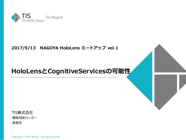 Copyright © 2017 TIS Inc. All rights reserved. 2017/9/13 NAGOYA HoloLens ミートアップ vol.1 HoloLensとCognitiveServicesの可能性 戦略技術セ...