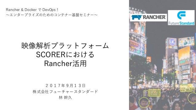 映像解析プラットフォーム SCORERにおける Rancher活用 Sex: Male Age: 30--35 No Glasses Sex: Male Age: 20--25 Smile 1 Rancher & Docker で DevOps...