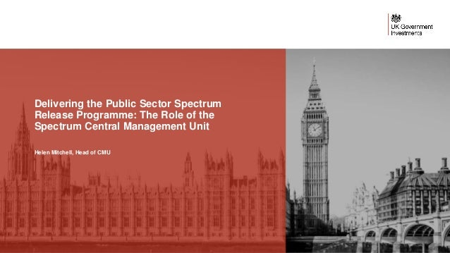Delivering the Public Sector Spectrum Release Programme: The Role of the Spectrum Central Management Unit Helen Mitchell, ...
