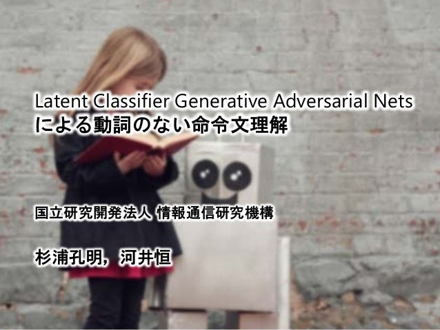 Latent Classifier Generative Adversarial Nets による動詞のない命令文理解 国立研究開発法人 情報通信研究機構 杉浦孔明,河井恒